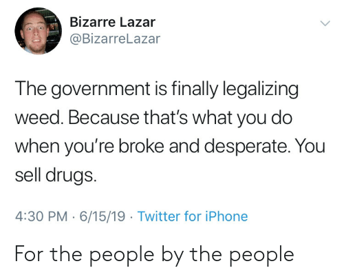 Bizarre: Bizarre Lazar  @BizarreLazar  The government is finally legalizing  weed. Because that's what you do  when you're broke and desperate. You  sell drugs.  4:30 PM 6/15/19 Twitter for iPhone For the people by the people