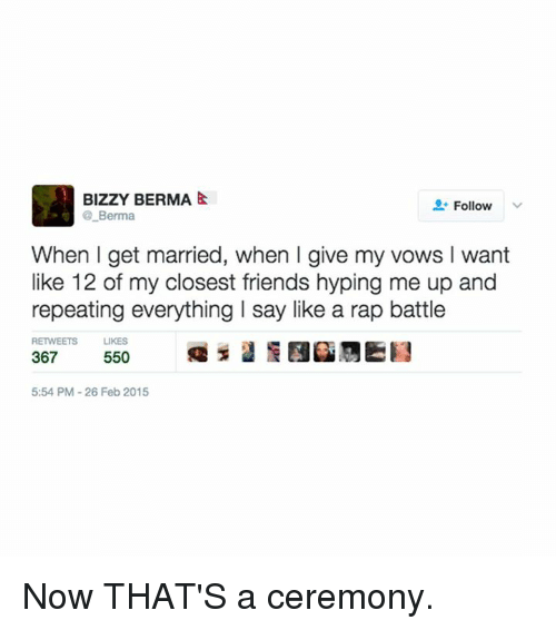 Rap Battles: BIzzY BERMA  &  Follow  Berma  When I get married, when l give my vows l want  like 12 of my closest friends hyping me up and  repeating everything I say like a rap battle  RETWEETS LIKES  367  550  5:54 PM-26 Feb 2015 Now THAT'S a ceremony.
