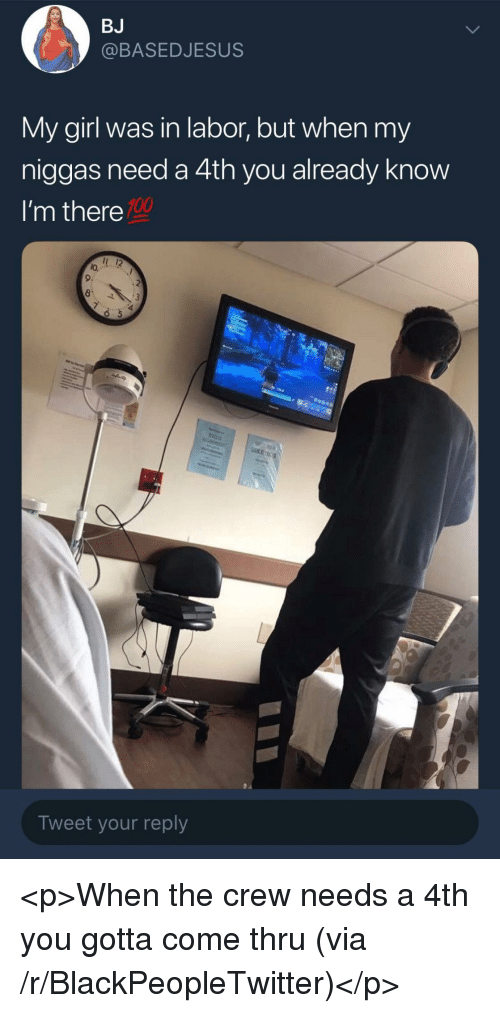 Anaconda, Blackpeopletwitter, and Girl: BJ  @BASEDJESUS  My girl was in labor, but when my  niggas need a 4th you already know  I'm there  100  lo.  9:  Tweet your reply <p>When the crew needs a 4th you gotta come thru (via /r/BlackPeopleTwitter)</p>