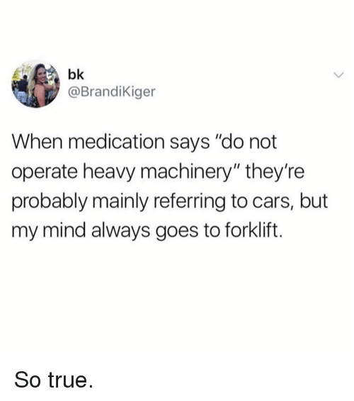 """Cars, Memes, and True: bk  @BrandiKiger  When medication says """"do not  operate heavy machinery"""" they're  probably mainly referring to cars, but  my mind always goes to forklift. So true."""
