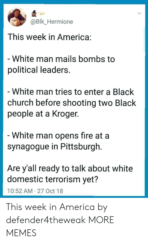 America, Church, and Dank: Bk_Hermione  This week in America:  White man mails bombs to  political leaders  White man tries to enter a Black  church before shooting two Black  people at a Kroger  White man opens fire at a  synagogue in Pittsburgh  Are y'all ready to talk about white  domestic terrorism yet?  10:52 AM 27 Oct 18 This week in America by defender4theweak MORE MEMES