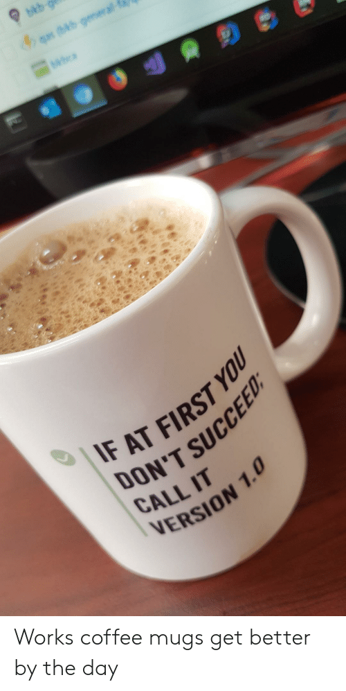 succeed: bkb  4q (bb-general-  IF AT FIRST YOU  ON'T SUCCEED  CALL IT  VERSION 1.0 Works coffee mugs get better by the day