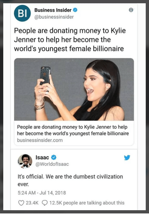 Kylie Jenner, Memes, and Money: Bl  Business Insider  @businessinsider  People are donating money to Kylie  Jenner to help her become the  world's youngest female billionaire  People are donating money to Kylie Jenner to help  her become the world's youngest female billionaire  businessinsider.com  Isaac *  @Worldoflsaac  It's official. We are the dumbest civilization  ever.  5:24 AM-Jul 14, 2018  23.4K  12.5K people are talking about this