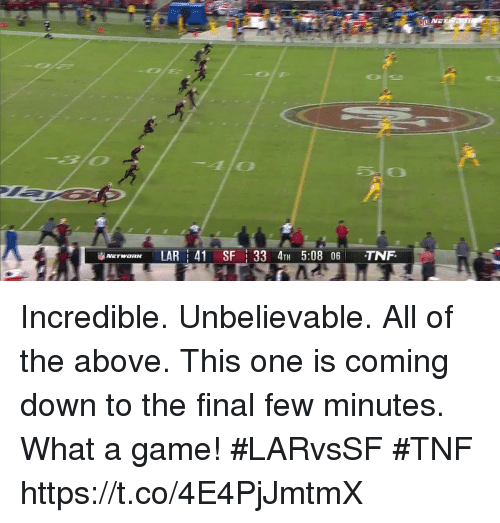Memes, Game, and A Game: Bl0  SO  NErwaRK LAR : 41 SF | 33 4TH 5:08 06 TNF. Incredible. Unbelievable. All of the above.  This one is coming down to the final few minutes.  What a game! #LARvsSF #TNF https://t.co/4E4PjJmtmX