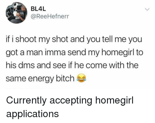 applications: BL4L  @ReeHefnerr  if i shoot my shot and you tell me you  got a man imma send my homegirl to  his dms and see if he come with the  same energy bitch Currently accepting homegirl applications