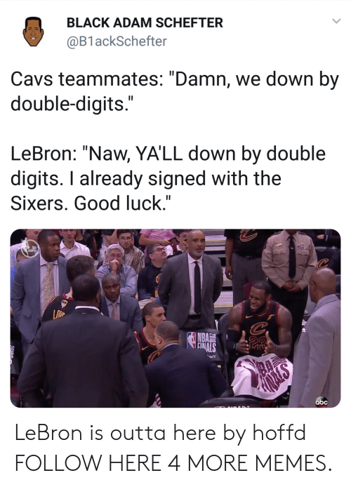 "black adam: BLACK ADAM SCHEFTER  @B1 ackSchefter  Cavs teammates: ""Damn, we down by  double-digits  LeBron: ""Naw, YA'LL down by double  digits. I already signed with the  Sixers. Good luck.""  NBA  abc LeBron is outta here by hoffd FOLLOW HERE 4 MORE MEMES."