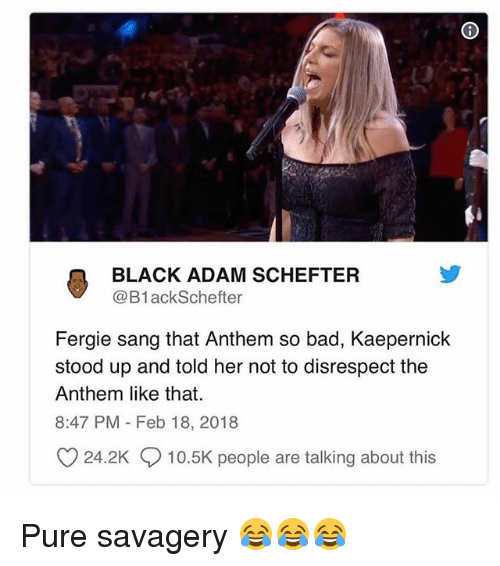 black adam: BLACK ADAM SCHEFTER  @B1ackSchefter  Fergie sang that Anthem so bad, Kaepernick  stood up and told her not to disrespect the  Anthem like that.  8:47 PM Feb 18, 2018  O 24.2K 10.5K people are talking about this Pure savagery 😂😂😂
