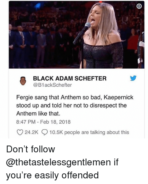 black adam: BLACK ADAM SCHEFTER  @B1ackSchefter  Fergie sang that Anthem so bad, Kaepernick  stood up and told her not to disrespect the  Anthem like that.  8:47 PM Feb 18, 2018  24.2K  10.5K people are talking about this Don't follow @thetastelessgentlemen if you're easily offended