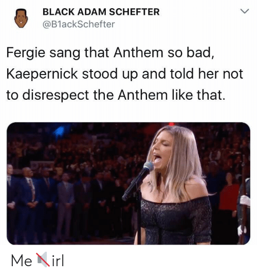 black adam: BLACK ADAM SCHEFTER  @BlackSchefter  Fergie sang that Anthem so bad,  Kaepernick stood up and told her not  to disrespect the Anthem like that. Me🔇irl