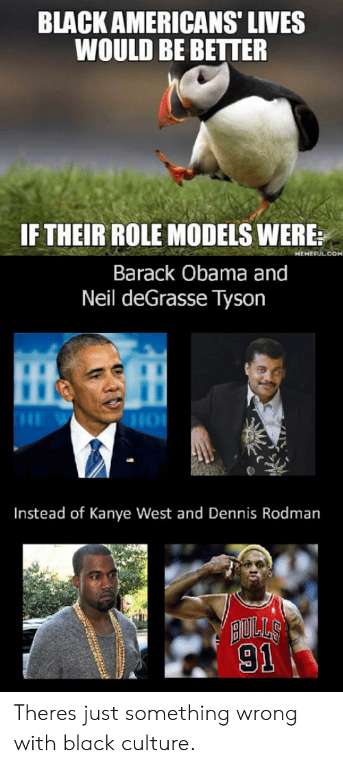 rodman: BLACK AMERICANS' LIVES  WOULD BE BETTER  IF THEIR ROLE MODELS WERE:  Barack Obama and  Neil deGrasse Tyson  Instead of Kanye West and Dennis Rodman  AULLS  91 Theres just something wrong with black culture.