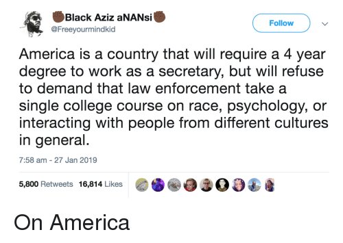 America, College, and Work: Black Aziz aNANsi  @Freeyourmindkid  Follow  America is a country that will require a 4 year  degree to work as a secretary, but will refuse  to demand that law enforcement take a  single college course on race, psychology, or  interacting with people from different cultures  in general  7:58 am -27 Jan 2019  5,800 Retweets 16,814 Likes00 On America