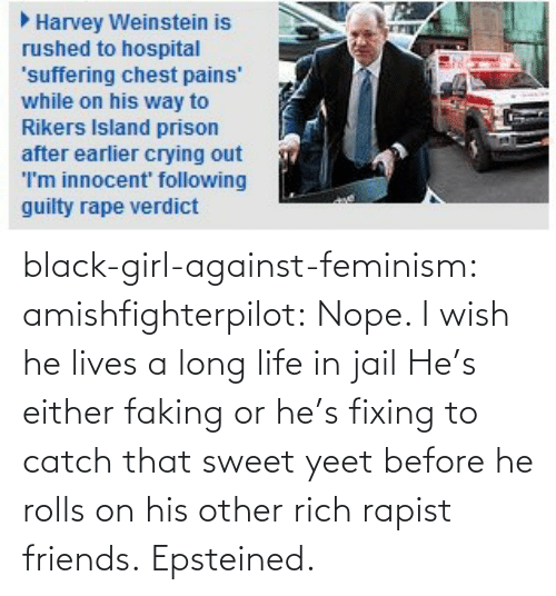 Yeet: black-girl-against-feminism:  amishfighterpilot:  Nope. I wish he lives a long life in jail   He's either faking or he's fixing to catch that sweet yeet before he rolls on his other rich rapist friends. Epsteined.
