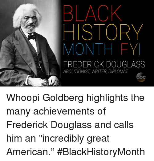 """Whoopy: BLACK  HISTORY  MONTH FY  FREDERICK DOUGLASS  ABOLITIONIST, WRITER, DIPLOMAT Whoopi Goldberg highlights the many achievements of Frederick Douglass and calls him an """"incredibly great American."""" #BlackHistoryMonth"""