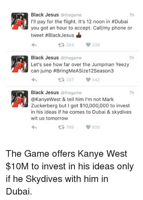 skydive: Black Jesus  @thegame  7h  I'll pay for the flight. It's 12 noon in #Dubai  you got an hour to accept. Call/my phone or  tweet #Black Jesus  284 338  Black Jesus  @the game  7h  Let's see how far over the Jumpman Yeezy  can jump BringMeASize12Season3  337 342  Black Jesus @the game  7h  @Kanye West & tell him l'm not Mark  Zuckerberg but I got $10,000,000 to invest  in his ideas if he comes to Dubai & skydives  wit us tomorrow  At 789 605 The Game offers Kanye West $10M to invest in his ideas only if he Skydives with him in Dubai.