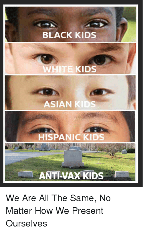 black kids: BLACK KIDS  WHITE KIDS  ASIAN KIDS  HISPANIC KIDS  ANTI-VAX KIDS We Are All The Same, No Matter How We Present Ourselves