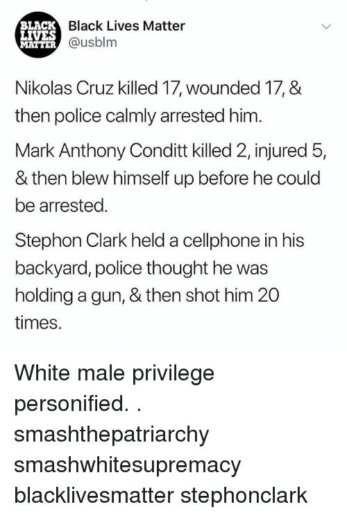 Black Lives Matter: BLACK  LIVES  MATTER  Black Lives Matter  @usblm  Nikolas Cruz killed 17, wounded 17, &  then police calmly arrested him  Mark Anthony Conditt killed 2, injured 5,  & then blew himself up before he could  be arrested.  Stephon Clark held a cellphone in his  backyard, police thought he was  holding a gun, & then shot him 20  times. White male privilege personified. . smashthepatriarchy smashwhitesupremacy blacklivesmatter stephonclark