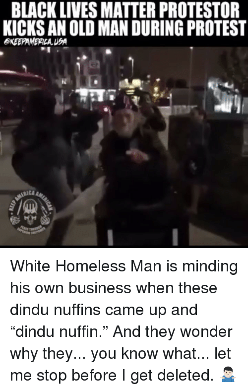 """homeless man: BLACK LIVES MATTER PROTESTOR  KICKS AN OLD MAN DURING PROTEST  RICA White Homeless Man is minding his own business when these dindu nuffins came up and """"dindu nuffin."""" And they wonder why they... you know what... let me stop before I get deleted. 🤷🏻♂️"""