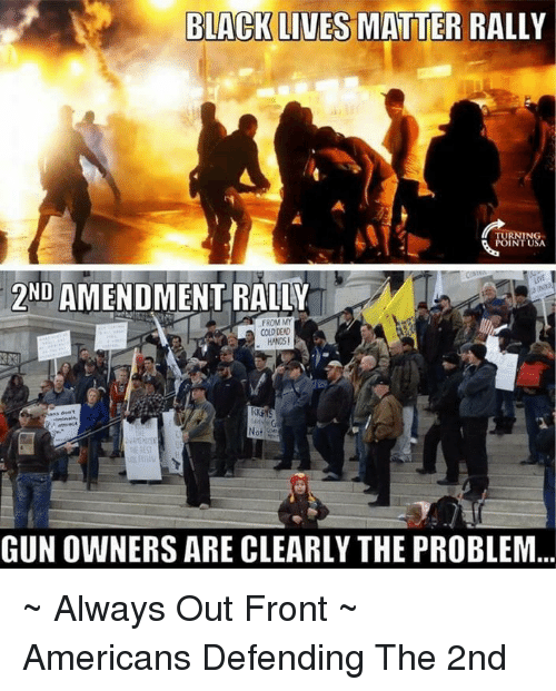 Black Live Matter: BLACK LIVES MATTER RALLY  TURNING  ND  AMENDMENT RALLY  FROM MY  COLD DEAD  HANDS!  GUNOWNERS ARE CLEARLY THE PROBLEM ~ Always Out Front ~ Americans Defending The 2nd