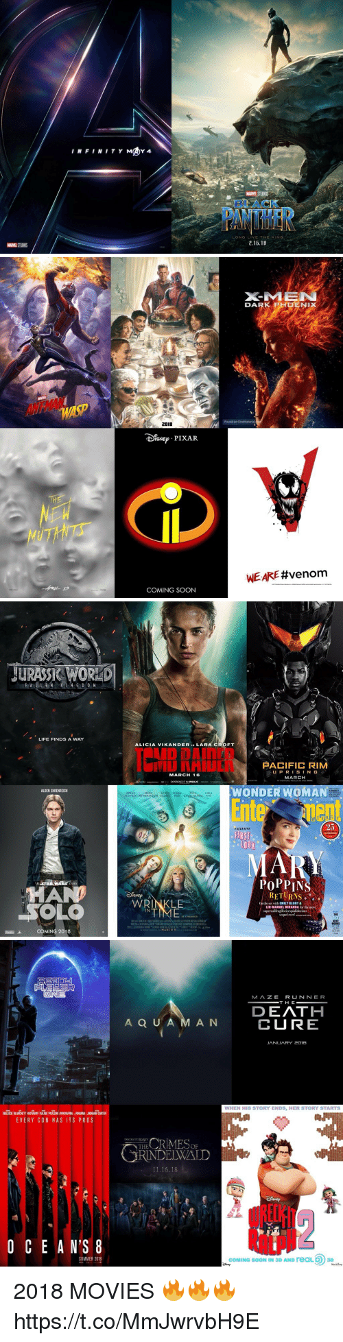 Oprah Winfrey: BLACK  LONG LIVE THE KING  .16.18  MARVEL STUDIOS   DA R K  PH □E N IX  /./A  WASP  2018  IsNEPIXAR  WE ARE #venom  COMING SOON   JURASS& WOR  LIFE FINDS A WAY  ALICIA VIKANDER IS LARA CROFT  ID DAInrD  IU NHIUIN PACIFIC RIM  UPRISIN G  MARCH  MARCH 16  IN THEATERS  MGM soUARE ENK  EXPERIENCE IT INIMAXR  WONDER WOMAN  Entenent  ALDEN EHRENREICH  SEQUEL  OPRAH  WINFREY WITHERSPOON KALING REID GALIEIANAKIS PINE  25  EXCLUSIVE  FIRST  。100 。  MAN  PoPPIN  I RETURNS 。  WRINKLE  On the set with EMILY BLUNT&  LIN-MANUEL MIRANDA for the most  IN  supercalifragilisticexpialidocious  sequel ever! .ANT  BEST  COMING 2018  FAR   MAZE RUNNER  DEATH  CURE  A Q U A M A N  JANUARY 2o1e  WHEN HIS STORY ENDS, HER STORY STARTS  BULOCK BLANCHETT HATHAWAY KALING PAULSON AWKWAFINA RIHANNA BONHAM CARTER  EVERY CON HAS ITS PROS  THERIMEop  RINDELWALD  FANTASTICBEASTS  11.16.18  O C E A N'S 8  RlLpN  SUMMER 2018  COMING SOON IN 3D AND reaLD 3D 2018 MOVIES 🔥🔥🔥 https://t.co/MmJwrvbH9E