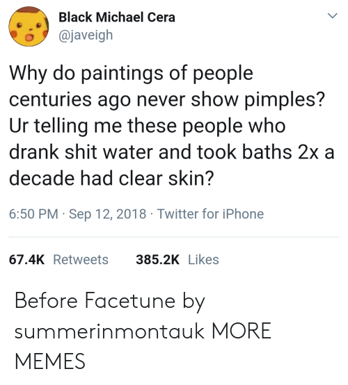 Baths: Black Michael Cera  o@javeigh  Why do paintings of people  centuries ago never show pimples?  Ur telling me these people who  drank shit water and took baths 2x a  decade had clear skin?  6:50 PM Sep 12, 2018 Twitter for iPhone  67.4K Retweets  385.2K Likes Before Facetune by summerinmontauk MORE MEMES