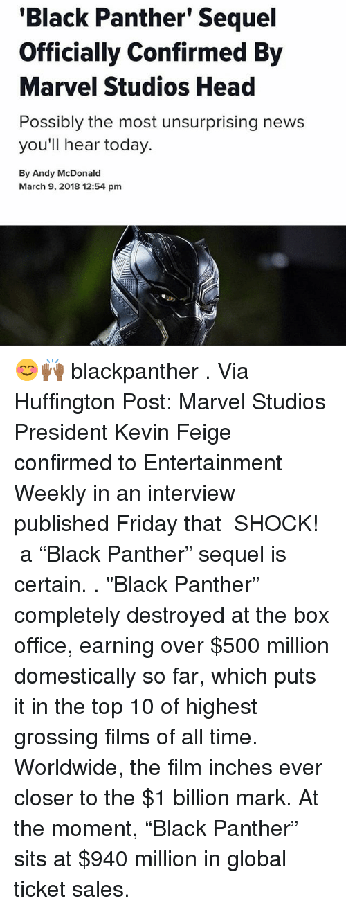 "Friday, Head, and Memes: 'Black Panther' Sequel  Officially Confirmed By  Marvel Studios Head  Possibly the most unsurprising news  you'll hear today.  By Andy McDonald  March 9, 2018 12:54 pm 😊🙌🏾 blackpanther . Via Huffington Post: Marvel Studios President Kevin Feige confirmed to Entertainment Weekly in an interview published Friday that ― SHOCK! ― a ""Black Panther"" sequel is certain. . ""Black Panther"" completely destroyed at the box office, earning over $500 million domestically so far, which puts it in the top 10 of highest grossing films of all time. Worldwide, the film inches ever closer to the $1 billion mark. At the moment, ""Black Panther"" sits at $940 million in global ticket sales."