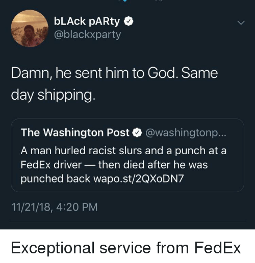 exceptional: bLAck pARty  @blackxparty  Damn, he sent him to God. Same  day shipping  The Washington Post @washingtonp..  A man hurled racist slurs and a punch at a  FedEx driver then died after he was  punched back wapo.st/2QXoDN7  11/21/18, 4:20 PM Exceptional service from FedEx