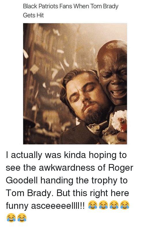 Bradying: Black Patriots Fans When Tom Brady  Gets Hit I actually was kinda hoping to see the awkwardness of Roger Goodell handing the trophy to Tom Brady. But this right here funny asceeeeellll!! 😂😂😂😂😂😂