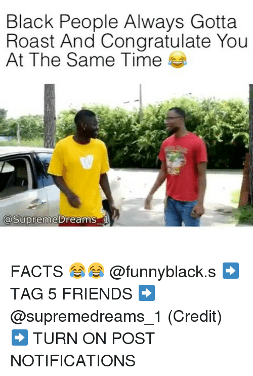 Roastes: Black People Always Gotta  Roast And Congratulate You  At The Same Time  aSupreme breams FACTS 😂😂 @funnyblack.s ➡️ TAG 5 FRIENDS ➡️ @supremedreams_1 (Credit) ➡️ TURN ON POST NOTIFICATIONS