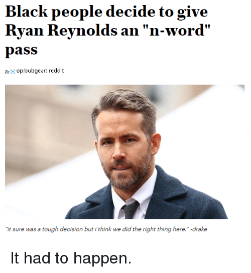 """Drake, Reddit, and Ryan Reynolds: Black people decide to give  Ryan Reynolds an """"n-word'  pass  Byop:bubgear: reddit  it sure was a tough decision but i think we did the right thing here."""" -drake It had to happen."""