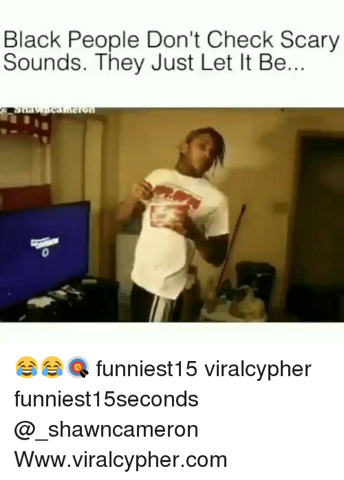 Funny, Black, and Black People: Black People Don't Check Scary  Sounds. They Just Let It Be... 😂😂🎯 funniest15 viralcypher funniest15seconds @_shawncameron Www.viralcypher.com