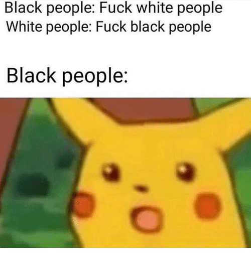 Memes, White People, and Black: Black people: Fuck white people  White people: Fuck black people  Black people