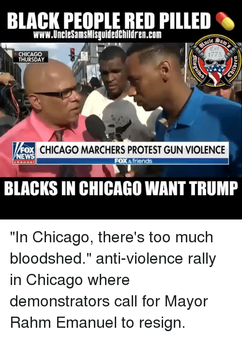 """Chicago, Friends, and Memes: BLACK PEOPLE RED PILLED  www.UncleSamsMisguidedChildren.com  CHICAGO  THURSDAY  1775  FOX  EWS  CHICAGO MARCHERS PROTEST GUN VIOLENCE  FOX &friends  channe  BLACKS IN CHICAGO WANT TRUMP """"In Chicago, there's too much bloodshed."""" anti-violence rally in Chicago where demonstrators call for Mayor Rahm Emanuel to resign."""