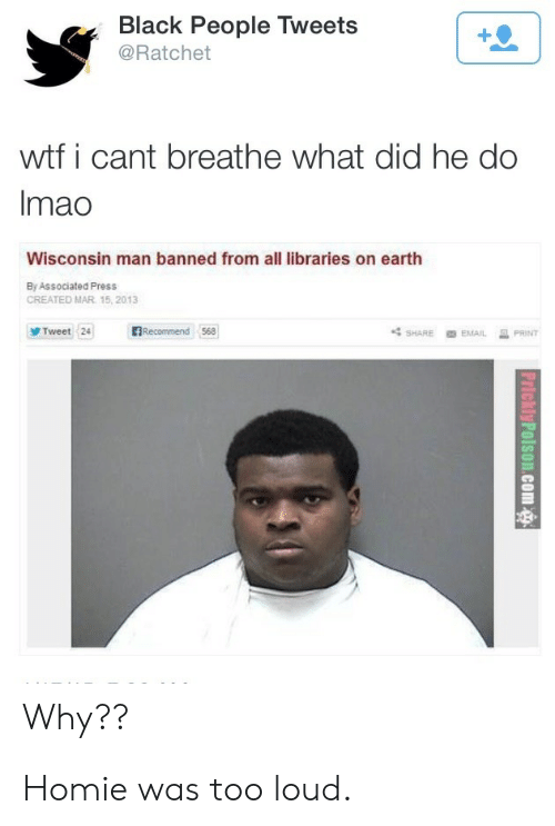 Homie, Ratchet, and Wtf: Black People Tweets  @Ratchet  wtf i cant breathe what did he do  Imao  Wisconsin man banned from all libraries on earth  By Associated Press  CREATED MAR 15, 2013  BRecommend 568  Tweet 24  PRINT  SHARE  EMAIL  Why?? Homie was too loud.