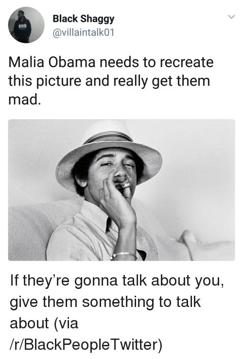 Gonna Talk: Black Shaggy  @villaintalk01  Malia Obama needs to recreate  this picture and really get them  mad <p>If they&rsquo;re gonna talk about you, give them something to talk about (via /r/BlackPeopleTwitter)</p>