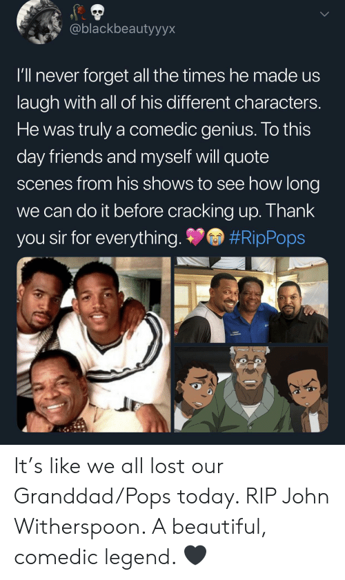 You Sir: @blackbeautyyyx  I'll never forget all the times hemade us  laugh with all of his different characters.  He was truly a comedic genius. To this  day friends and myself will quote  scenes from his shows to see how long  we can do it before cracking up. Thank  #RipPops  you sir for everything. It's like we all lost our Granddad/Pops today. RIP John Witherspoon. A beautiful, comedic legend. 🖤