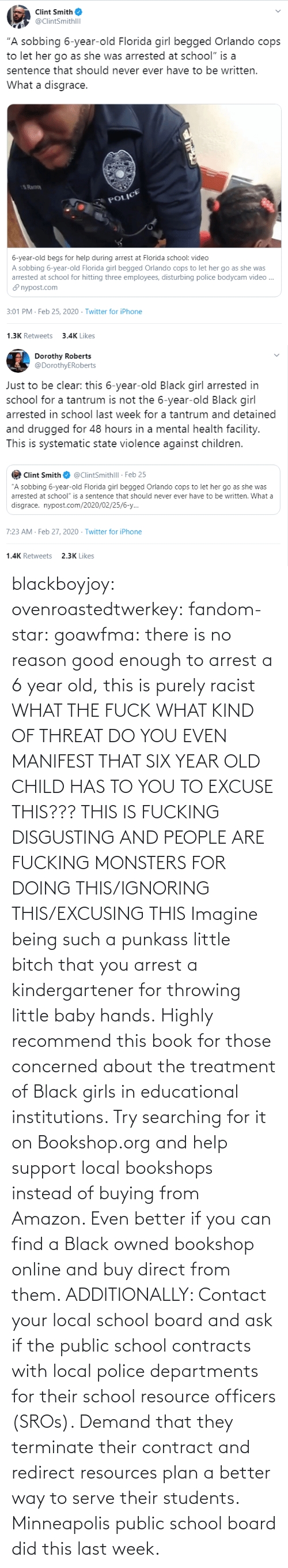 Kind: blackboyjoy:  ovenroastedtwerkey:  fandom-star:  goawfma: there is no reason good enough to arrest a 6 year old, this is purely racist WHAT THE FUCK WHAT KIND OF THREAT DO YOU EVEN MANIFEST THAT SIX YEAR OLD CHILD HAS TO YOU TO EXCUSE THIS??? THIS IS FUCKING DISGUSTING AND PEOPLE ARE FUCKING MONSTERS FOR DOING THIS/IGNORING THIS/EXCUSING THIS    Imagine being such a punkass little bitch that you arrest a kindergartener for throwing little baby hands.  Highly recommend this book for those concerned about the treatment of Black girls in educational institutions.  Try searching for it on Bookshop.org and help support local bookshops instead of buying from Amazon. Even better if you can find a Black owned bookshop online and buy direct from them.  ADDITIONALLY: Contact your local school board and ask if the public school contracts with local police departments for their school resource officers (SROs). Demand that they terminate their contract and redirect resources plan a better way to serve their students. Minneapolis public school board did this last week.
