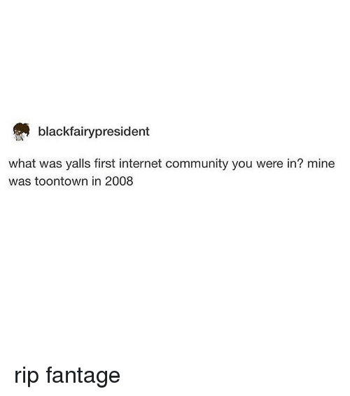 Community, Internet, and Tumblr: blackfairypresident  what was yalls first internet community you were in? mine  was toontown in 2008 rip fantage