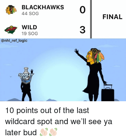 Blackhawks, Logic, and Memes: BLACKHAWKS 0  44 SOG  FINAL  WILD  19 SOG  3  @nhl_ref_logic  STANLEY  CUP 10 points out of the last wildcard spot and we'll see ya later bud 👋🏻👋🏻