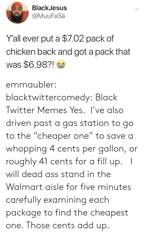 "Twitter Memes: BlackJesus  @MuuFaSa  Y'all ever put a $7.02 pack of  chicken back and got a pack that  was $6.98?! emmaubler:  blacktwittercomedy: Black Twitter Memes Yes.  I've also driven past a gas station to go to the ""cheaper one"" to save a whopping 4 cents per gallon, or roughly 41 cents for a fill up.    I will dead ass stand in the Walmart aisle for five minutes carefully examining each package to find the cheapest one. Those cents add up."
