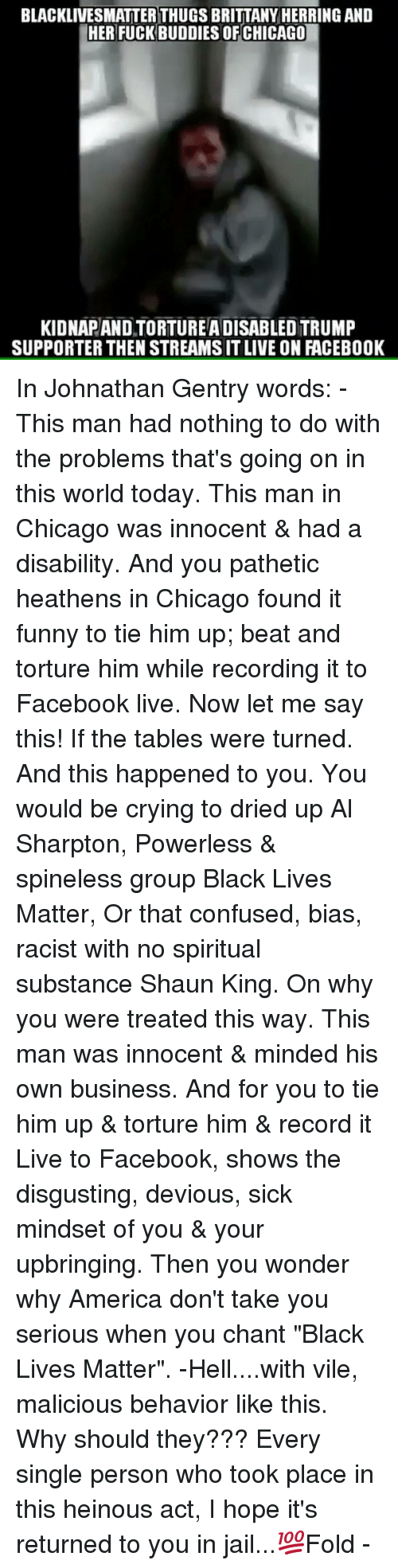 "Black Live Matter: BLACKLIVESMATTERTHUGS BRITTANY HERRING AND  HER FUCK BUDDIES OF CHICAGO  KIDNAPANDTORTUREADISABLED TRUMP  SUPPORTER THEN STREAMSITLIVE ON FACEBOOK In Johnathan Gentry words: - This man had nothing to do with the problems that's going on in this world today. This man in Chicago was innocent & had a disability. And you pathetic heathens in Chicago found it funny to tie him up; beat and torture him while recording it to Facebook live. Now let me say this! If the tables were turned. And this happened to you. You would be crying to dried up Al Sharpton, Powerless & spineless group Black Lives Matter, Or that confused, bias, racist with no spiritual substance Shaun King. On why you were treated this way. This man was innocent & minded his own business. And for you to tie him up & torture him & record it Live to Facebook, shows the disgusting, devious, sick mindset of you & your upbringing. Then you wonder why America don't take you serious when you chant ""Black Lives Matter"". -Hell....with vile, malicious behavior like this. Why should they??? Every single person who took place in this heinous act, I hope it's returned to you in jail...💯Fold -"