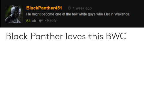 bwc: BlackPanther451 1 week ago  He might become one of the few white guys who l let in Wakanda.  )、  63Reply Black Panther loves this BWC