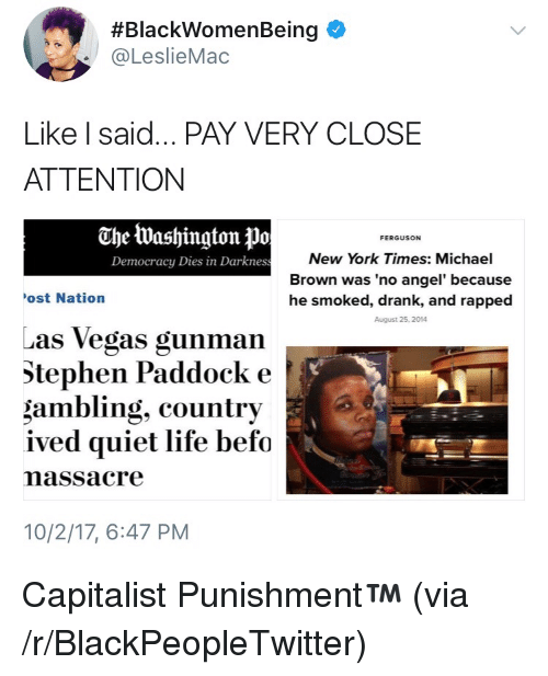 Blackpeopletwitter, Life, and New York:  #BlackWomenBeing $  @LeslieMac  Like I said... PAY VERY CLOSE  ATTENTION  The Washington Po  FERGUSON  New York Times: Michael  Brown was 'no angel' because  he smoked, drank, and rapped  August 25, 2014  Democracy Dies in Darknes  ost Nation  Las Vegas gunman  Stephen Paddock e  gambling, country  ived quiet life befo  massacre  10/2/17, 6:47 PM <p>Capitalist Punishment™ (via /r/BlackPeopleTwitter)</p>