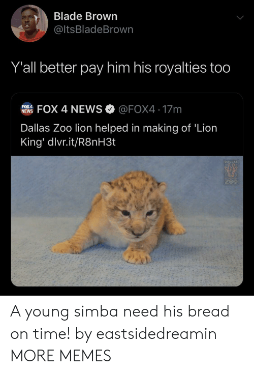 Dallas: Blade Brown  @ltsBladeBrown  Y'all better pay him his royalties too  FOX 4 NEWS @FOX4 17m  FOX4  NEWS  Dallas Zoo lion helped in making of 'Lion  King' dlvr.it/R8NH3.  DALLAS  ZOO A young simba need his bread on time! by eastsidedreamin MORE MEMES