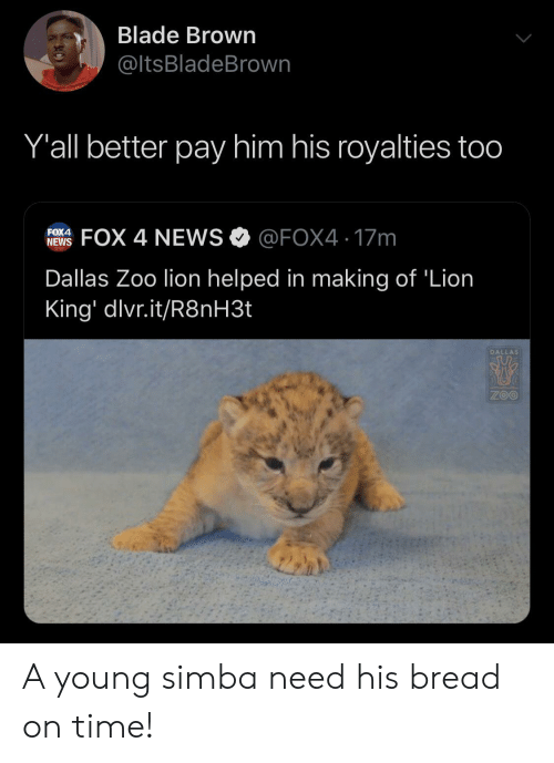 Dallas: Blade Brown  @ltsBladeBrown  Y'all better pay him his royalties too  FOX 4 NEWS @FOX4 17m  FOX4  NEWS  Dallas Zoo lion helped in making of 'Lion  King' dlvr.it/R8NH3.  DALLAS  ZOO A young simba need his bread on time!