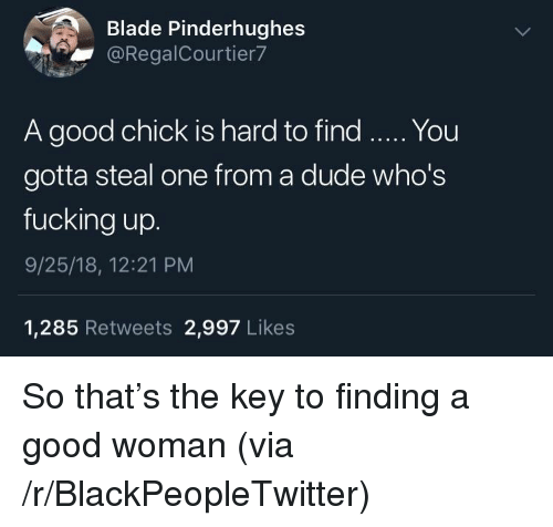 Blackpeopletwitter, Blade, and Dude: Blade Pinderhughes  @RegalCourtier7  A good chick is hard to find. You  gotta steal one from a dude who's  fucking up.  9/25/18, 12:21 PM  1,285 Retweets 2,997 Likes So that's the key to finding a good woman (via /r/BlackPeopleTwitter)