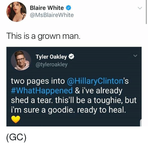 Memes, White, and 🤖: Blaire White  @MsBlaireWhite  This is a grown man.  Tyler Oakley  @tyleroakley  two pages into @HillaryClinton's  #WhatHappened & i've already  shed a tear. thisll be a toughie, but  i'm sure a goodie. ready to heal (GC)