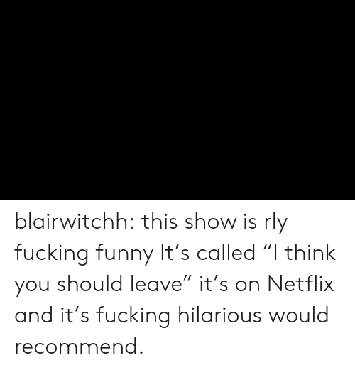 """Fucking, Funny, and Netflix: blairwitchh:  this show is rly fucking funny  It's called """"I think you should leave"""" it's on Netflix and it's fucking hilarious would recommend."""