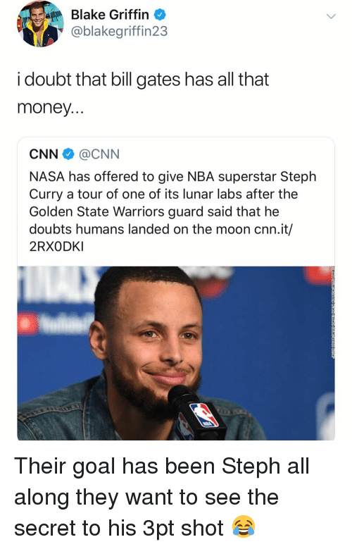 Doubts: Blake Griffin  @blakegriffin23  i doubt that bill gates has all that  money  CNN @CNN  NASA has offered to give NBA superstar Steph  Curry a tour of one of its lunar labs after the  Golden State Warriors guard said that he  doubts humans landed on the moon cnn.it/  2RXODKI Their goal has been Steph all along they want to see the secret to his 3pt shot 😂
