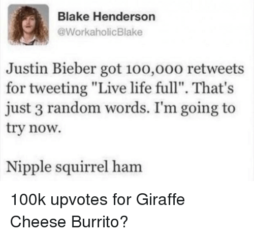 "Justin Bieber, Life, and Giraffe: Blake Henderson  @WorkaholicBlake  Justin Bieber got 10o,o00 retweets  for tweeting ""Live life full"". That's  just 3 random words. I'm going to  try now.  Nipple squirrel ham 100k upvotes for Giraffe Cheese Burrito?"