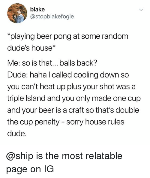 Beer, Dude, and Sorry: blake  @stopblakefogle  playing beer pong at some random  dude's house*  Me: so is that...balls back?  Dude: haha l called cooling down so  you can't heat up plus your shot was a  triple Island and you only made one cup  and your beer is a craft so that's double  the cup penalty - sorry house rules  dude @ship is the most relatable page on IG